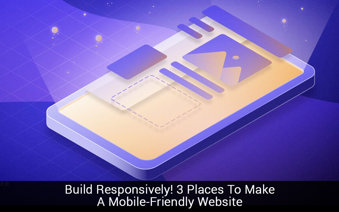 Build Responsively! 3 Places To Make A Mobile-Friendly Website
