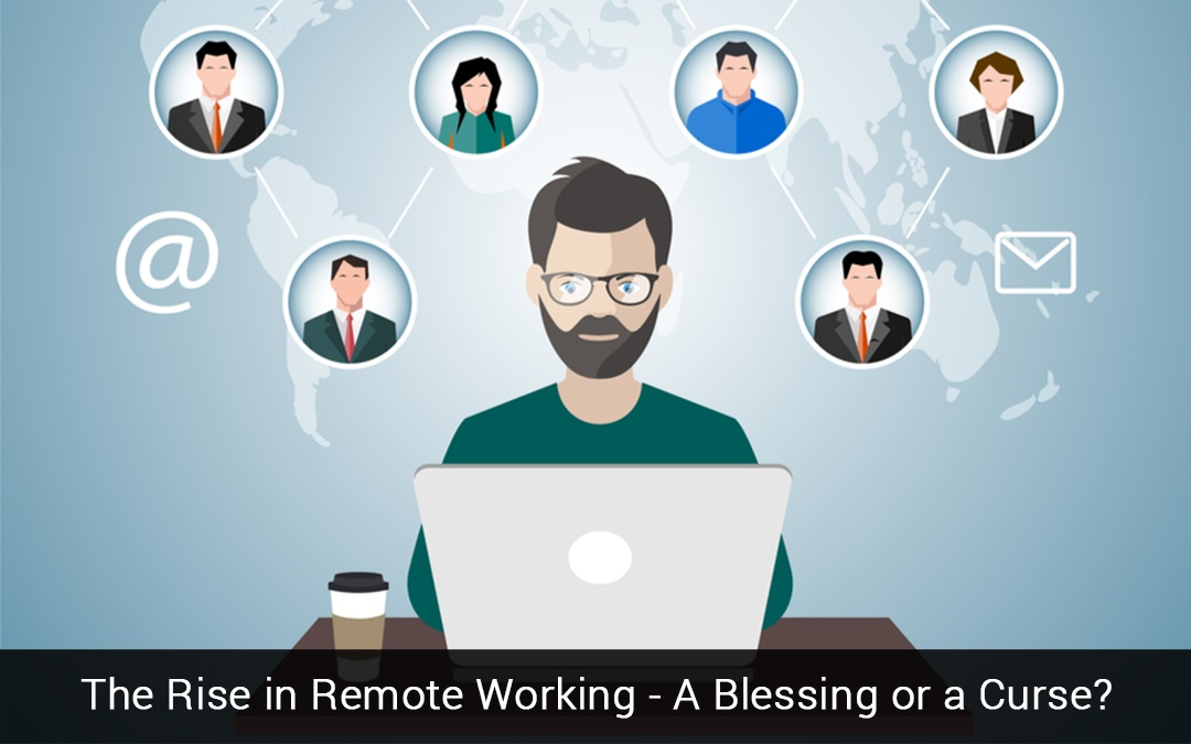The Rise In Remote Working – A Blessing Or A Curse?
